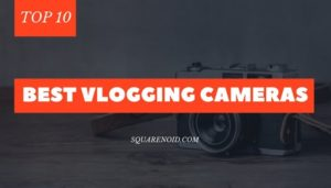 Top 10 Best Vlogging Cameras for Vloggers (Ultimate Buyer's Guide)