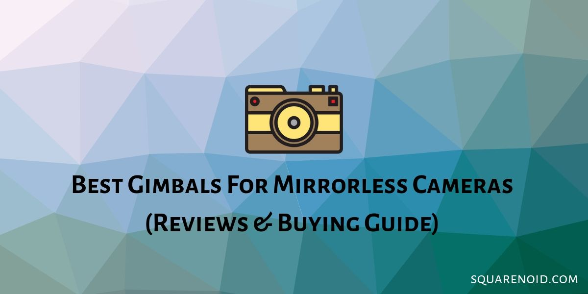 Best Gimbal For Mirrorless 2019 Best Gimbals For Mirrorless Cameras: Reviews & Buying Guide (2019)